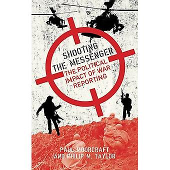 Shooting the Messenger - The Political Impact of War Reporting by Paul