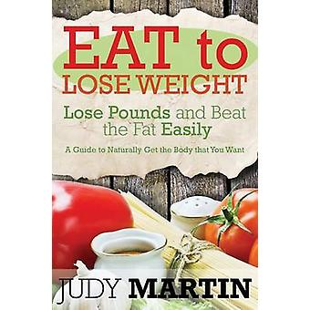 Eat to Lose Weight Lose Pounds and Beat the Fat Easily by Martin & Judy