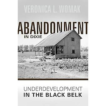Abandonment in Dixie - Underdevelopment in the Black Belt by Veronica