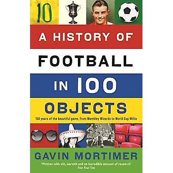 A History of Football in 100 Objects by Gavin Mortimer - 978184668930