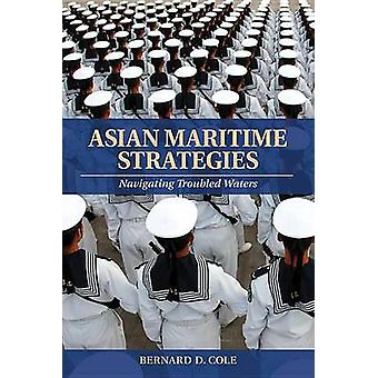 Asian Maritime Strategies - Navigating Troubled Waters by Bernard D Co