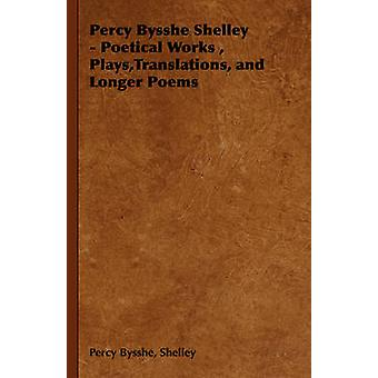 Percy Bysshe Shelley  Poetical Works Plays Translations and Longer Poems by Shelley & Percy Bysshe