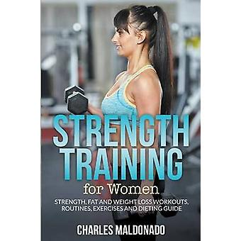 Strength Training For Women Strength Fat and Weight Loss Workouts Routines Exercises and Dieting Guide by Maldonado & Charles