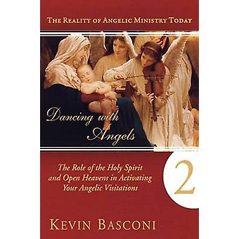 Dancing with Angels Book Two The Role of the Holy Spirit and Open Heavens in Activating Your Angelic Visitations by Basconi & Kevin