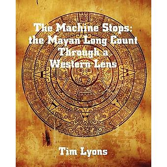 The Machine Stops the Mayan Long Count Through a Western Lens by Lyons & Tim