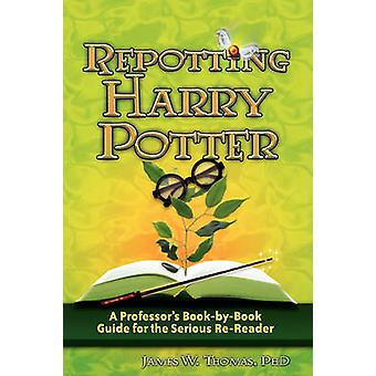 Repotting Harry Potter A Professors BookbyBook Guide for the Serious ReReader by Thomas & James W.
