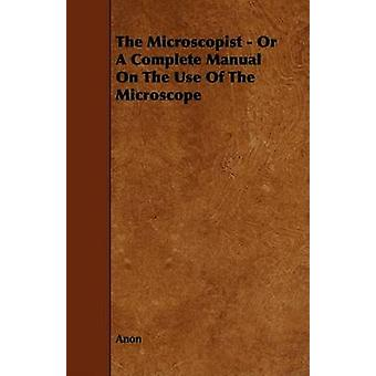 The Microscopist  Or A Complete Manual On The Use Of The Microscope by Anon