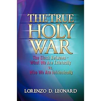 The True Holy War The Clash BetweenWhat We Are Externally vs. Who We Are Intrinsically by Leonard & Lorenzo D.