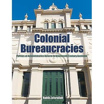 Colonial Bureaucracies Politics of Administrative Reform in Nineteenth Century Australia by Zafarullah & Habib
