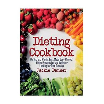 Dieting Cookbook Dieting and Weight Loss Made Easy Through Simple Recipes for the Beginner Looking for Diet Success by Danner & Jackie