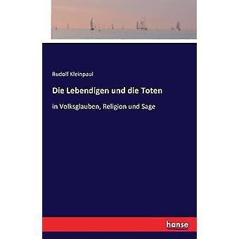 Die Lebendigen und die Totenin Volksglauben Religion und Sage by Kleinpaul & Rudolf