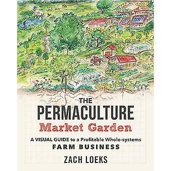 The Permaculture Market Garden - A Visual Guide to a Profitable Whole-