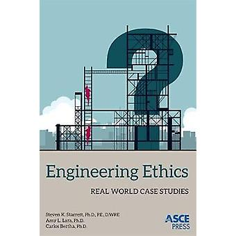 Engineering Ethics - Real World Case Studies by Steven K. Starrett - A
