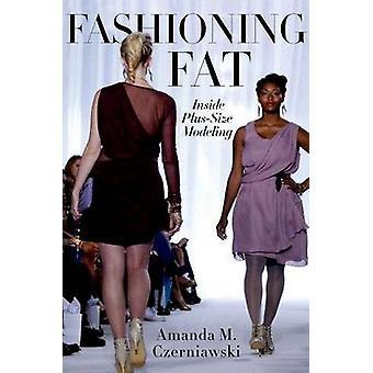 Fashioning Fat - Inside Plus-Size Modeling by Amanda M. Czerniawski -