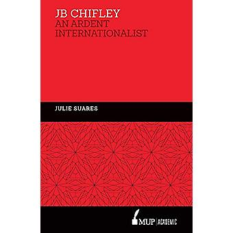 JB Chifley - An Ardent Internationalist by Julie Suares - 978052287469