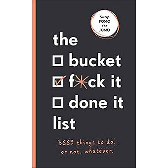 The Bucket - F*ck it - Done it List - 3 -669 Things to Do. Or Not. Wha