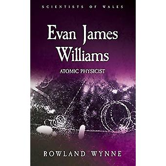Evan James Williams - Atomic Physicist by Rowland Wynne - 978178683571
