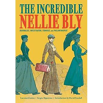 The Incredible Nellie Bly: Journalist Investigator Feminist and Philanthropist