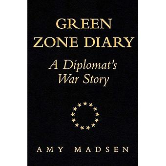 Green Zone Diary  A Diplomats War Story by Amy Madsen