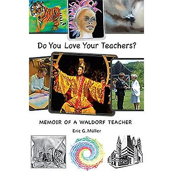Do You Love Your Teachers? - Memoir of a Waldorf Teacher by Eric G. Mu