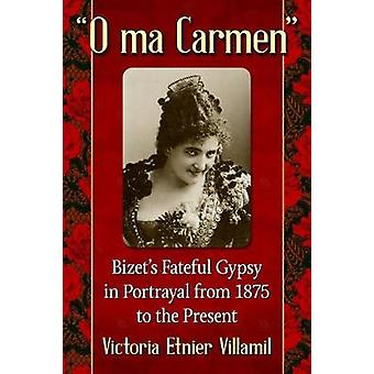 O ma Carmen - Bizet's Fateful Gypsy in Portrayals from 1875 to the Pre