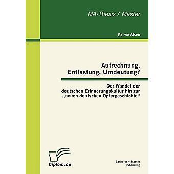 Aufrechnung Entlastung Umdeutung Der Wandel der deutschen Erinnerungskultur hin zur neuen deutschen Opfergeschichte di Alsen & Raimo