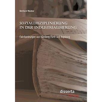 Sozialdisziplinierung in der Industrialisierung Fabrikordnungen aus Nrnberg Frth und Augsburg by Weidner & Bernhard
