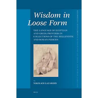 Wisdom in Loose Form  The Language of Egyptian and Greek Proverbs in Collections of the Hellenistic and Roman Periods by Nikolaos Lazaridis