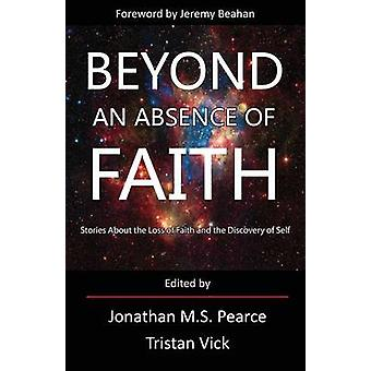 Beyond an Absence of Faith Stories about the Loss of Faith and the Discovery of Self by Pearce & Jonathan MS
