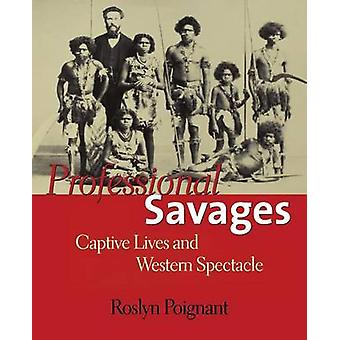 Professional Savages Captive Lives and Western Spectacle by Poignant & Roslyn