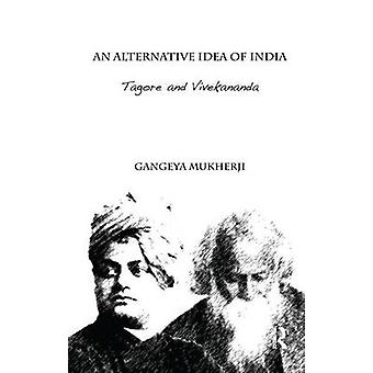 An Alternative Idea of India  Tagore and Vivekananda by Mukherji & Gangeya
