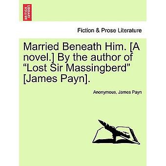 Married Beneath Him. A novel. By the author of Lost Sir Massingberd James Payn. by Anonymous