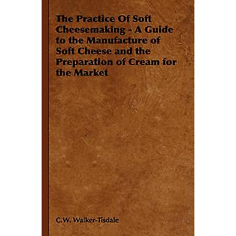 The Practice of Soft Cheesemaking  A Guide to the Manufacture of Soft Cheese and the Preparation of Cream for the Market by WalkerTisdale & C. W.
