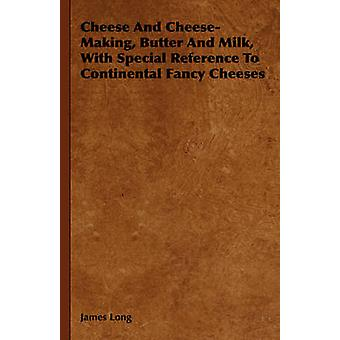Cheese And CheeseMaking Butter And Milk With Special Reference To Continental Fancy Cheeses by Long & James