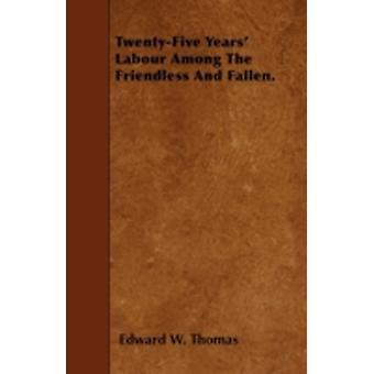 TwentyFive Years Labour Among The Friendless And Fallen. by Thomas & Edward W.