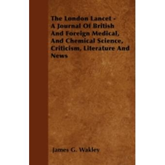 The London Lancet  A Journal Of British And Foreign Medical And Chemical Science Criticism Literature And News by Wakley & James G.