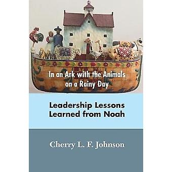 In an Ark with the Animals on a Rainy Day Leadership Lessons from Noah by Johnson & Cherrry L. F.