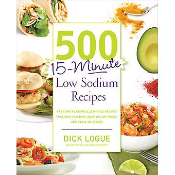 500 15Minute Low Sodium Recipes Fast and Flavorful LowSalt Recipes That Save You Time Keep You on Track and Taste Delicious by Logue & Dick