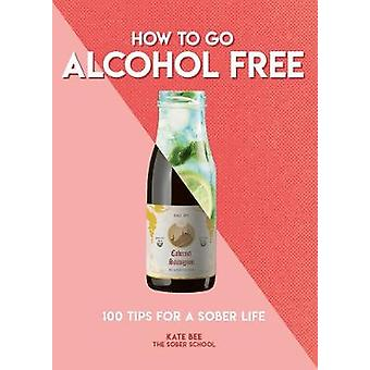 How to Go Alcohol Free - 100 Tips for a Sober Life by Kate Bee - 97817
