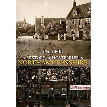 A History of Hostelries in Northamptonshire by Peter Hill - 978144560