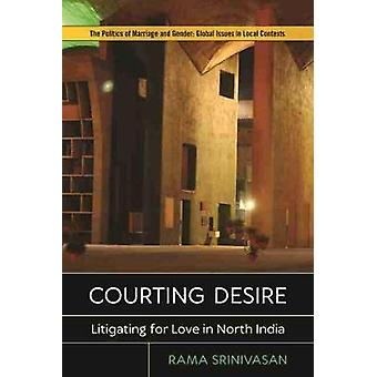 Courting Desire Litigating for Love in North India The Politics of Marriage and Gender Global Issues in Local Contexts