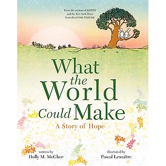 What the World Could Make  A Story of Hope by Holly M McGhee & Illustrated by Pascal Lemaitre