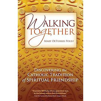 Walking Together Discovering the Catholic Tradition of Spiritual Friendship by Poust & Mary DeTurris
