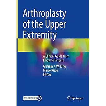 Arthroplasty of the Upper Extremity A Clinical Guide from Elbow to Fingers by Edited by Graham J W King & Edited by Marco Rizzo