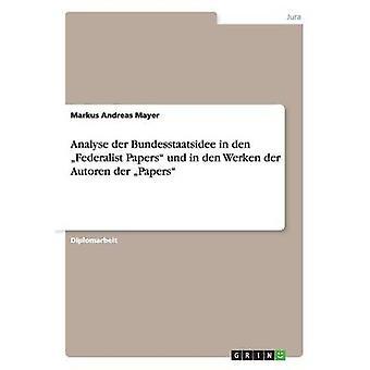 Analysieren der Bundesstaatsidee in Den Federalist Papers Und in Den Werken der Autoren der Papiere von Mayer & Markus Andreas