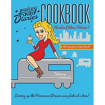Trailer Food Diaries Cookbook - Houston Edition - Volume 1 by Tiffany