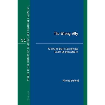 The Wrong Ally  Pakistans State Sovereignty Under US Dependence by Ahmed Waheed