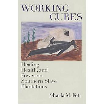 Working Cures Healing Health and Power on Southern Slave Plantations by Fett & Sharla M.
