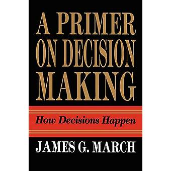 Primer on Decision Making How Decisions Happen by March & James G.
