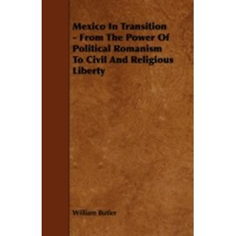 Mexico in Transition  From the Power of Political Romanism to Civil and Religious Liberty by Butler & William